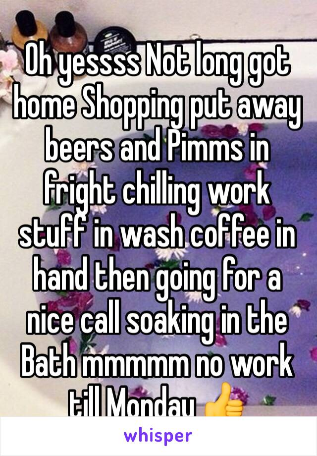 Oh yessss Not long got home Shopping put away beers and Pimms in fright chilling work stuff in wash coffee in hand then going for a nice call soaking in the Bath mmmmm no work till Monday 👍
