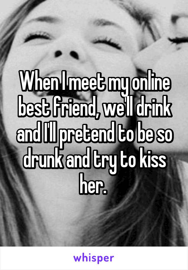 When I meet my online best friend, we'll drink and I'll pretend to be so drunk and try to kiss her.