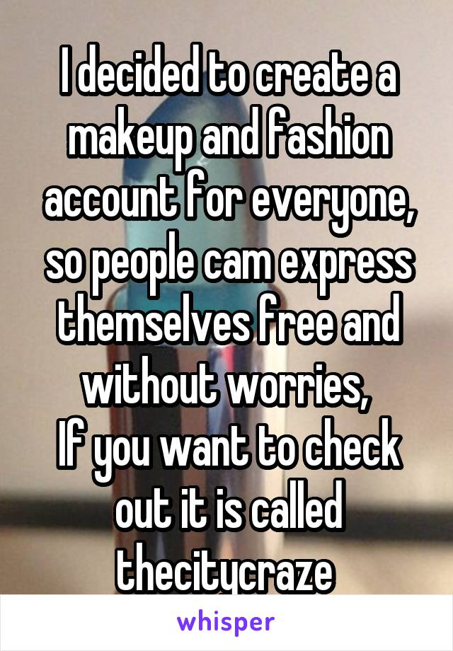 I decided to create a makeup and fashion account for everyone, so people cam express themselves free and without worries,  If you want to check out it is called thecitycraze