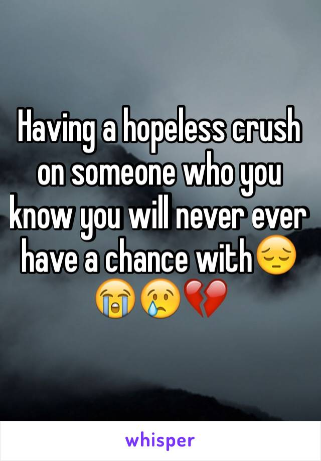 Having a hopeless crush on someone who you know you will never ever have a chance with😔😭😢💔