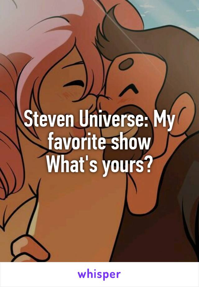 Steven Universe: My favorite show What's yours?