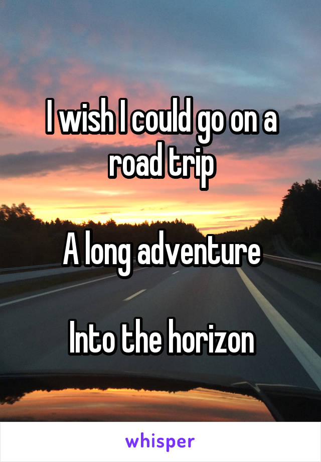 I wish I could go on a road trip  A long adventure  Into the horizon