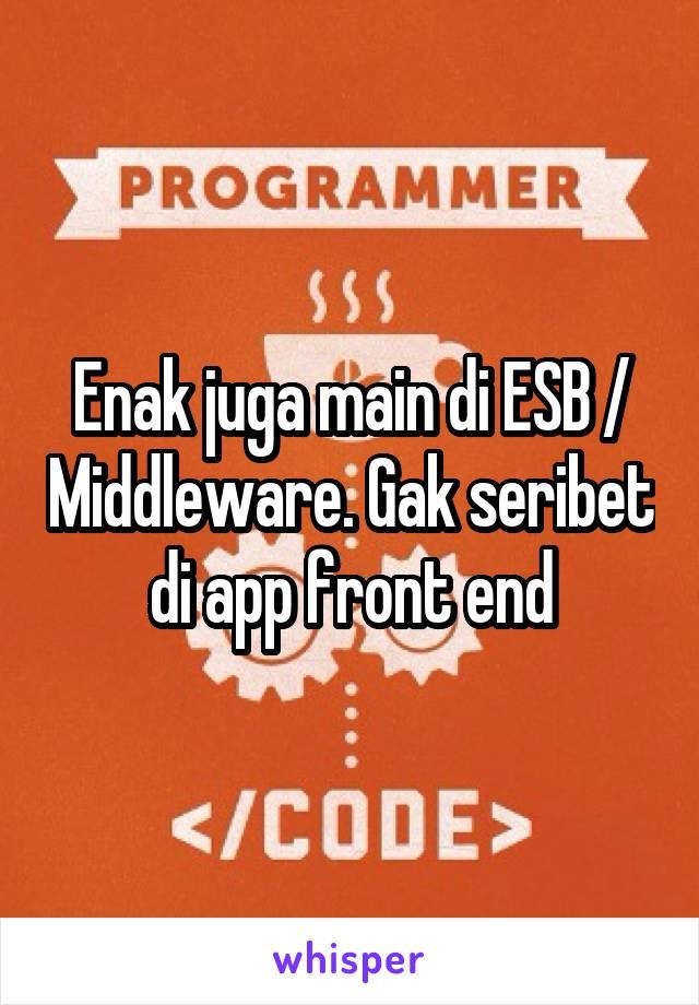 Enak juga main di ESB / Middleware. Gak seribet di app front end