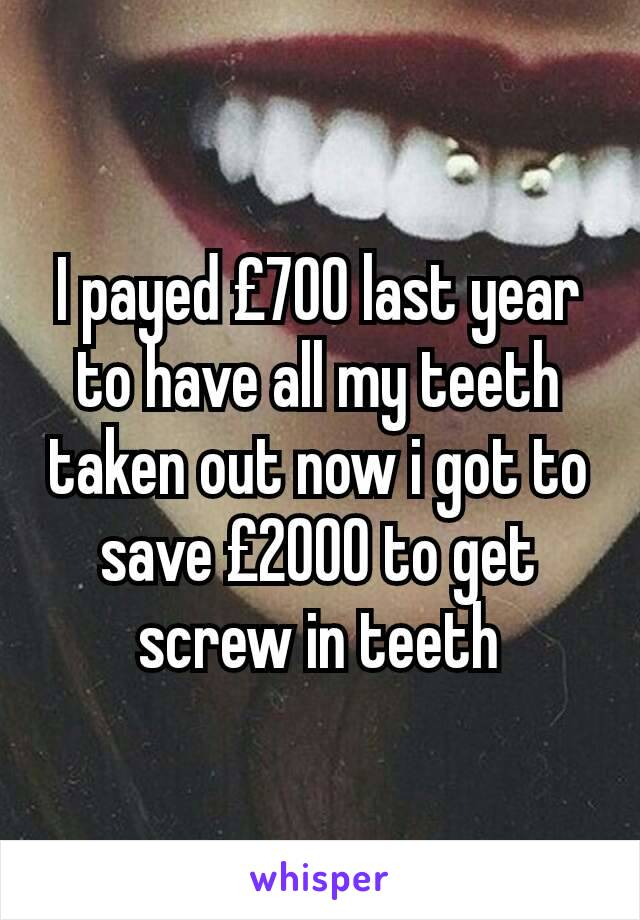 I payed £700 last year to have all my teeth taken out now i got to save £2000 to get screw in teeth