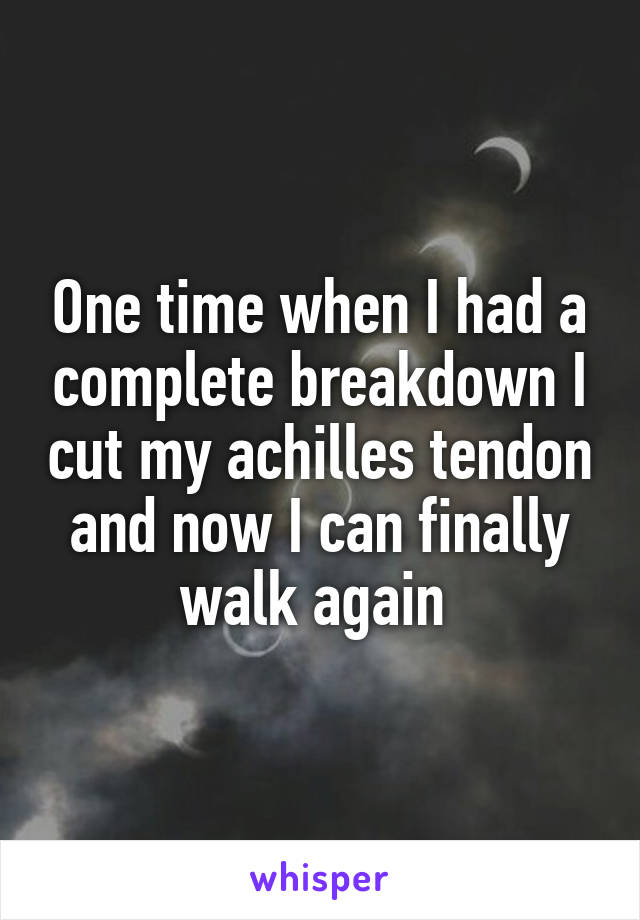 One time when I had a complete breakdown I cut my achilles tendon and now I can finally walk again