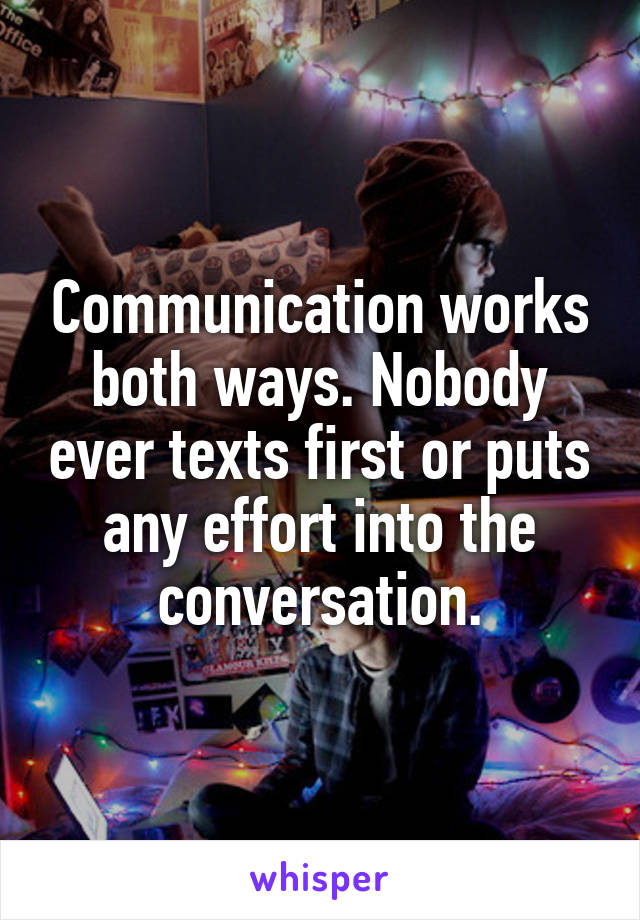 Communication works both ways. Nobody ever texts first or puts any effort into the conversation.