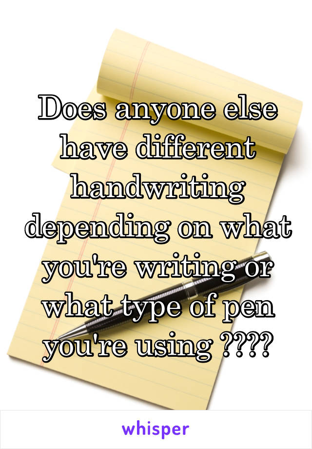 Does anyone else have different handwriting depending on what you're writing or what type of pen you're using ????