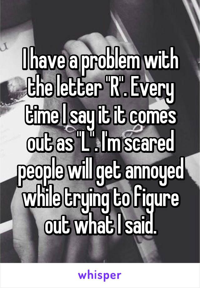 """I have a problem with the letter """"R"""". Every time I say it it comes out as """"L"""". I'm scared people will get annoyed while trying to figure out what I said."""