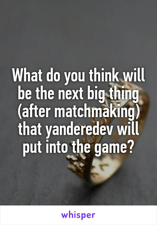 What do you think will be the next big thing (after matchmaking) that yanderedev will put into the game?