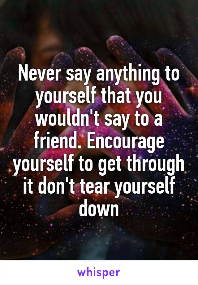 Never say anything to yourself that you wouldn't say to a friend. Encourage yourself to get through it don't tear yourself down