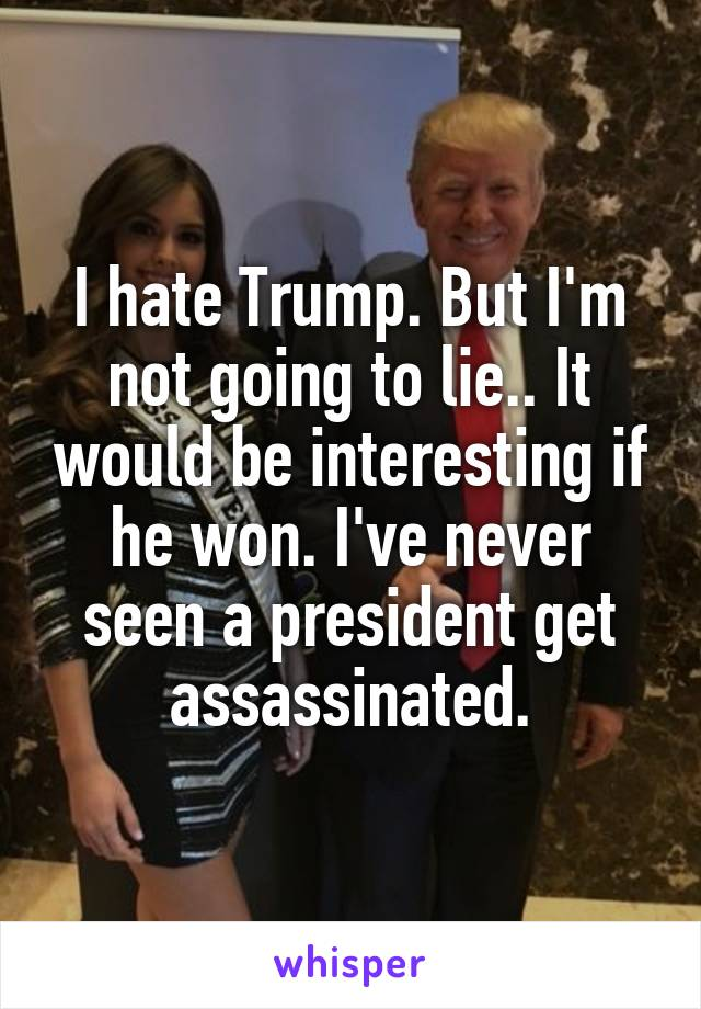 I hate Trump. But I'm not going to lie.. It would be interesting if he won. I've never seen a president get assassinated.