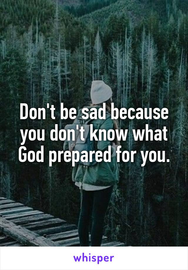 Don't be sad because you don't know what God prepared for you.