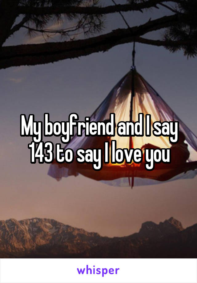 My boyfriend and I say 143 to say I love you