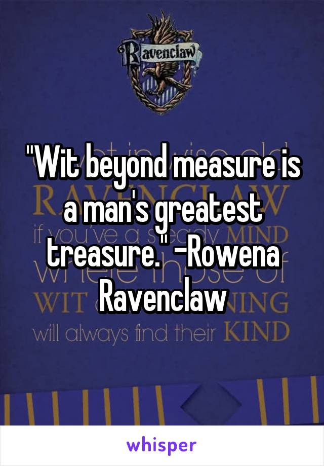 """Wit beyond measure is a man's greatest treasure."" -Rowena Ravenclaw"