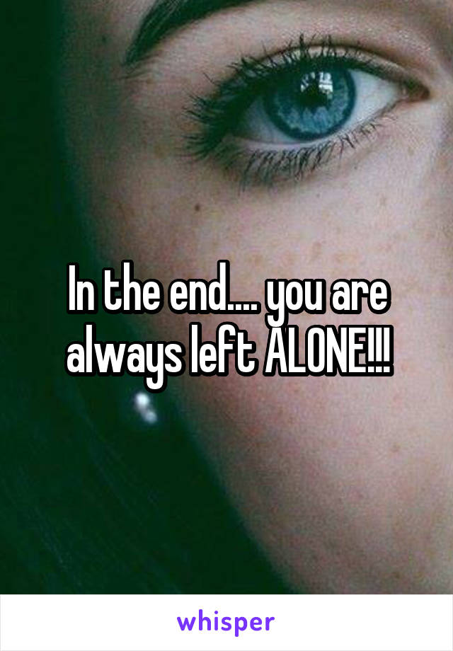 In the end.... you are always left ALONE!!!