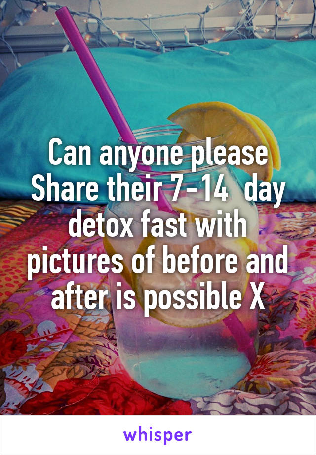 Can anyone please Share their 7-14  day detox fast with pictures of before and after is possible X
