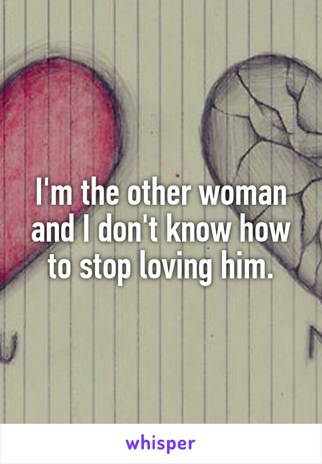 I'm the other woman and I don't know how to stop loving him.