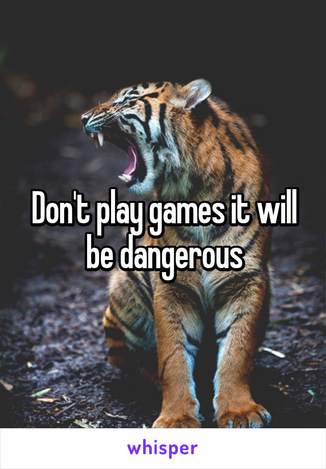Don't play games it will be dangerous