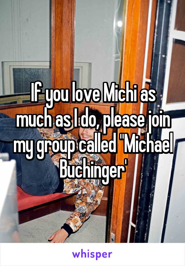 "If you love Michi as much as I do, please join my group called ""Michael Buchinger'"