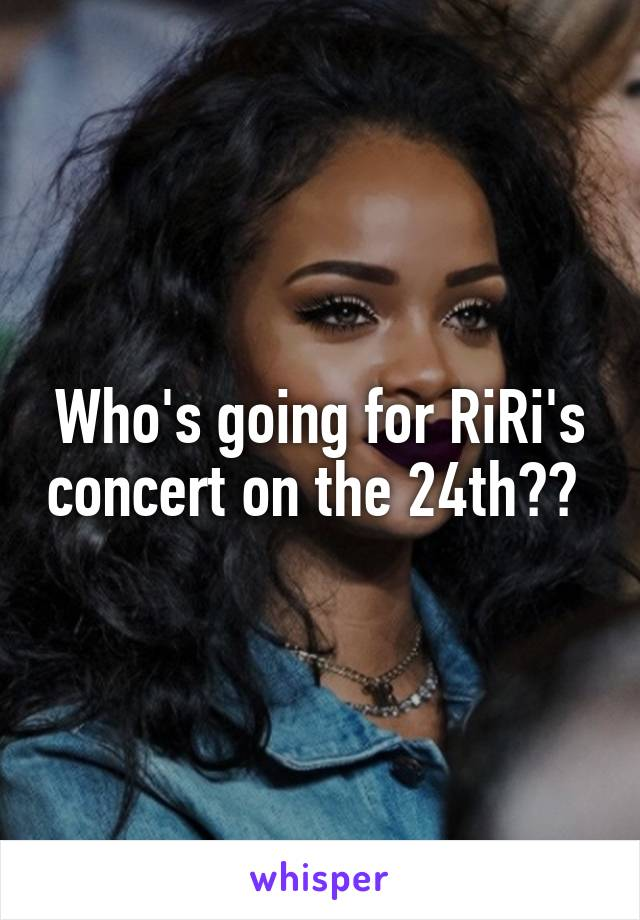 Who's going for RiRi's concert on the 24th??