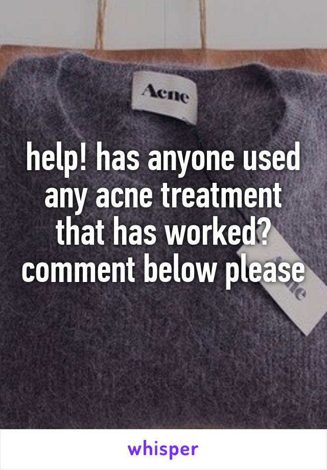 help! has anyone used any acne treatment that has worked? comment below please