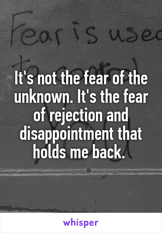 It's not the fear of the unknown. It's the fear of rejection and disappointment that holds me back.