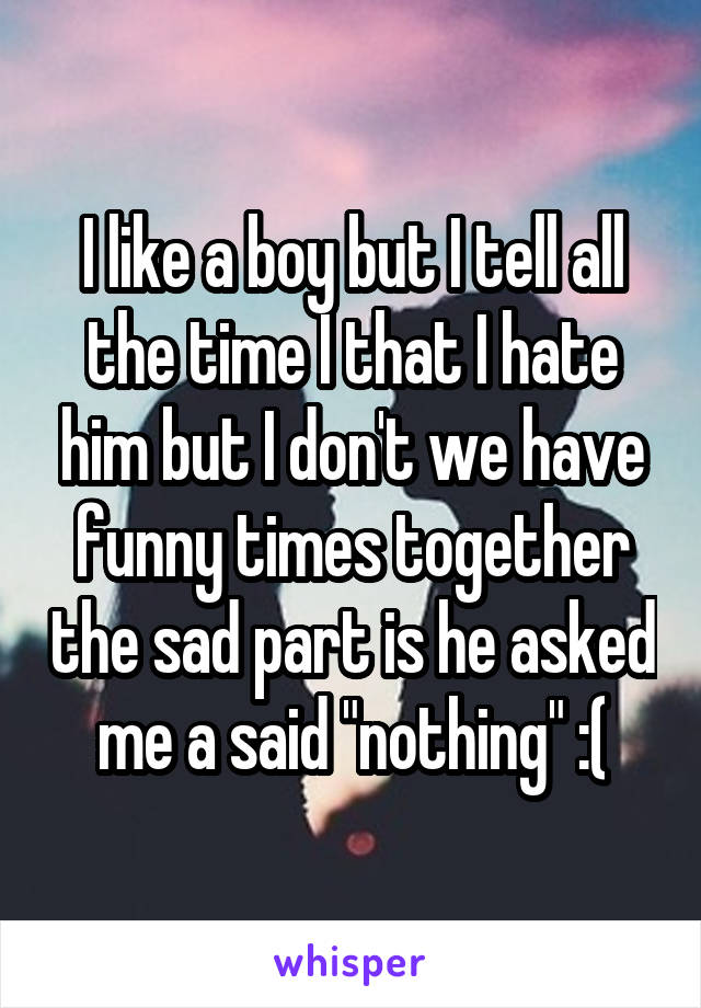 "I like a boy but I tell all the time I that I hate him but I don't we have funny times together the sad part is he asked me a said ""nothing"" :("