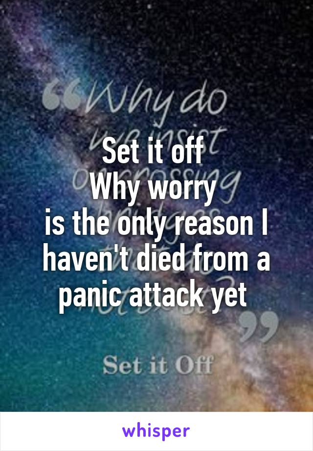 Set it off  Why worry  is the only reason I haven't died from a panic attack yet