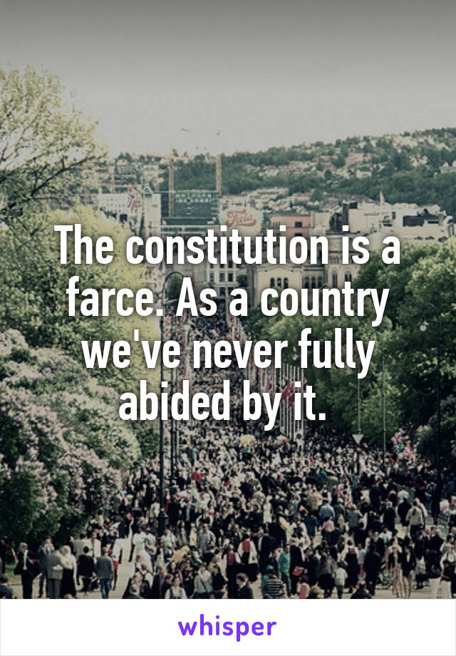 The constitution is a farce. As a country we've never fully abided by it.