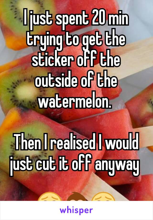I just spent 20 min trying to get the sticker off the outside of the watermelon.   Then I realised I would just cut it off anyway   😂🙈😂
