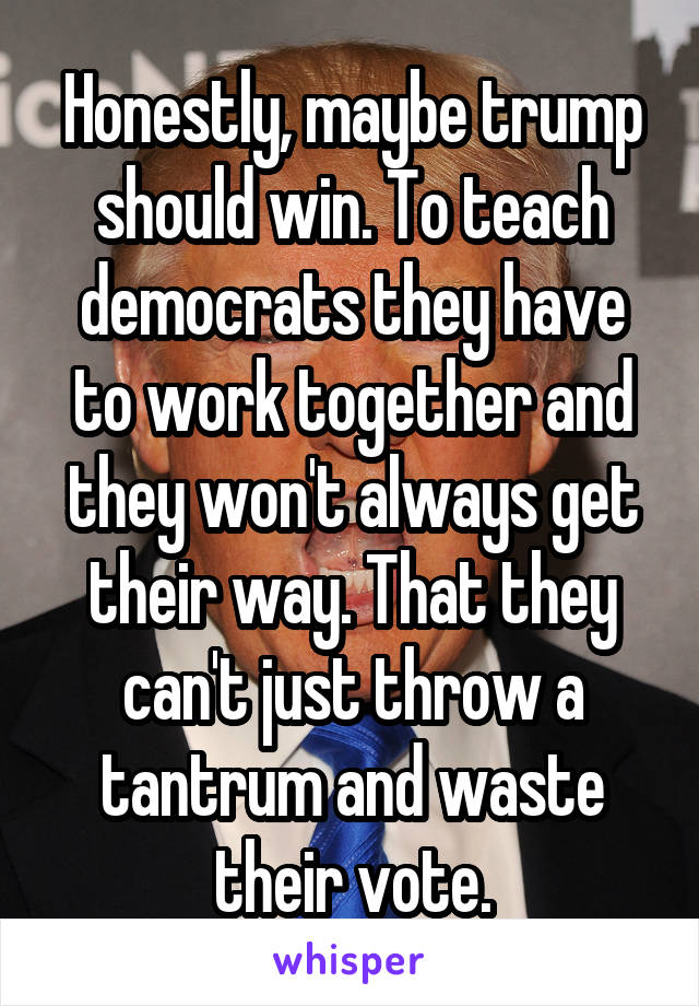Honestly, maybe trump should win. To teach democrats they have to work together and they won't always get their way. That they can't just throw a tantrum and waste their vote.