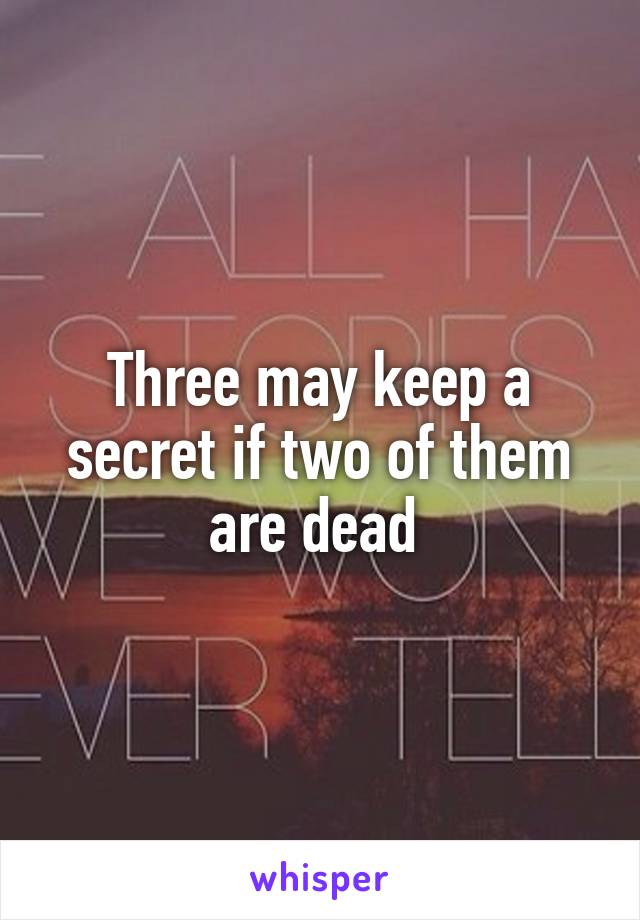 Three may keep a secret if two of them are dead