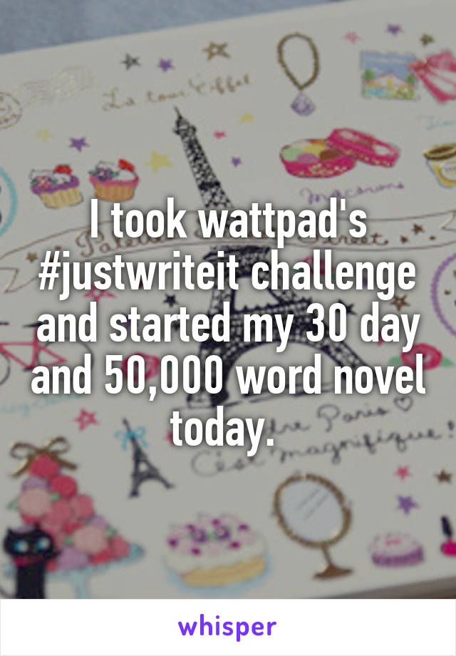 I took wattpad's #justwriteit challenge and started my 30 day and 50,000 word novel today.
