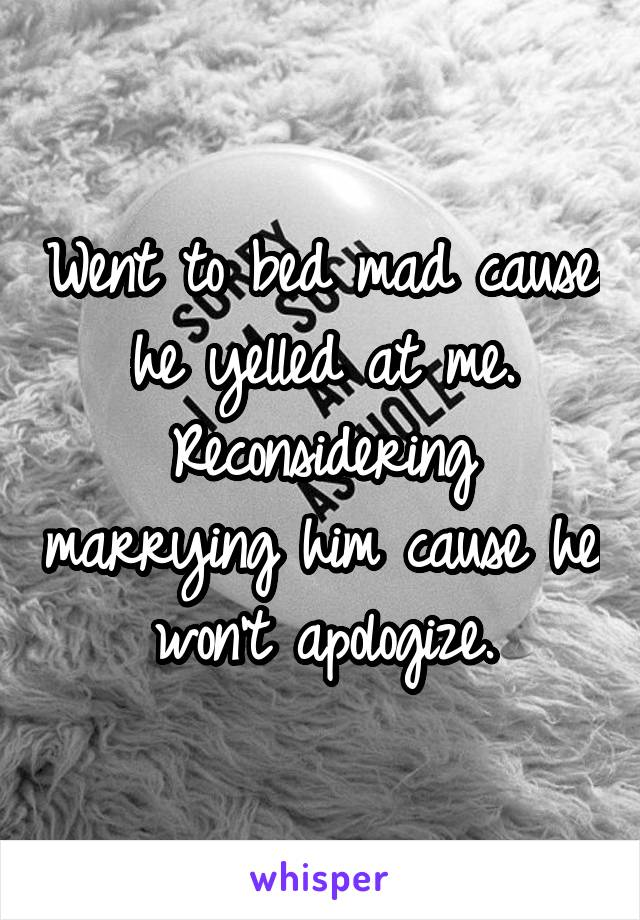 Went to bed mad cause he yelled at me. Reconsidering marrying him cause he won't apologize.