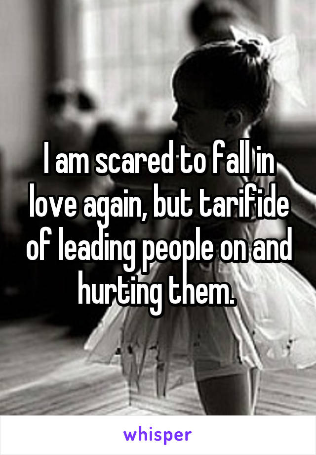 I am scared to fall in love again, but tarifide of leading people on and hurting them.