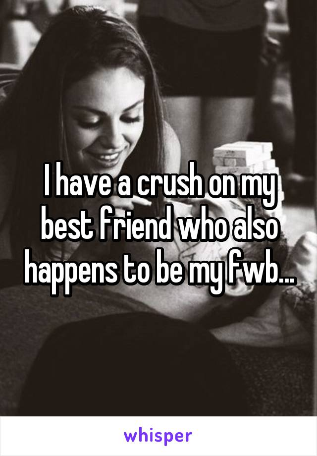 I have a crush on my best friend who also happens to be my fwb...