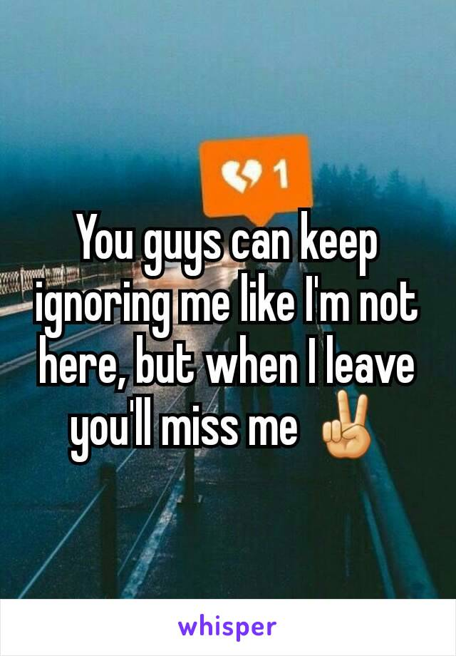You guys can keep ignoring me like I'm not here, but when I leave you'll miss me ✌
