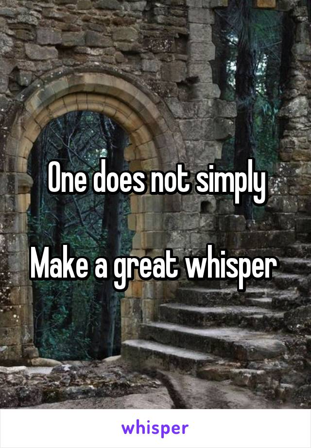 One does not simply  Make a great whisper