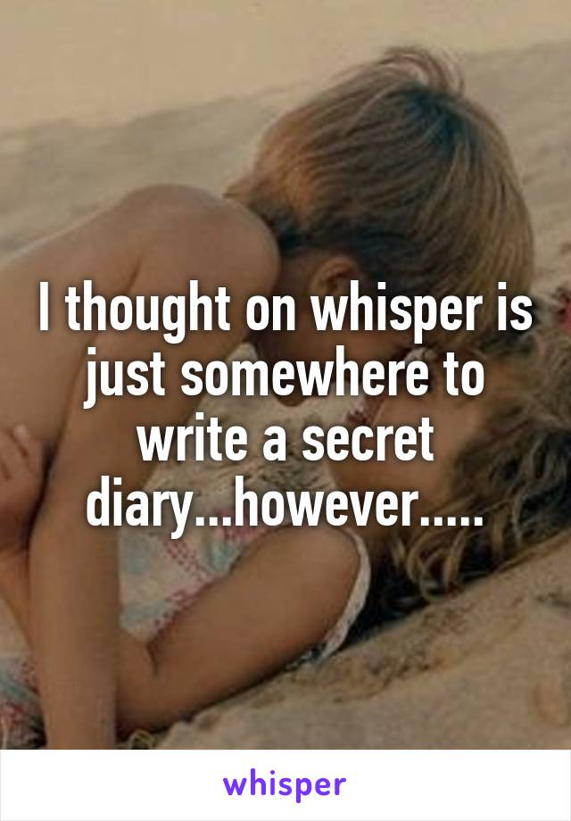 I thought on whisper is just somewhere to write a secret diary...however.....