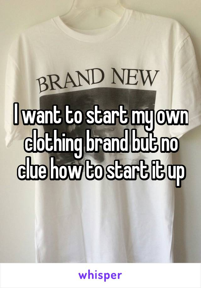I want to start my own clothing brand but no clue how to start it up