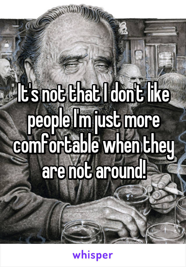 It's not that I don't like people I'm just more comfortable when they are not around!