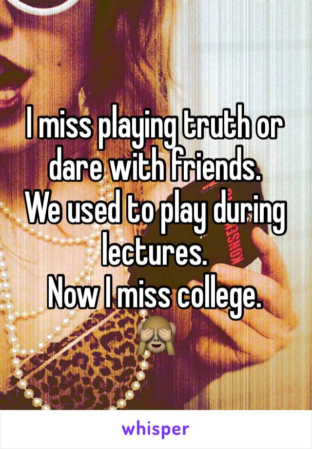 I miss playing truth or dare with friends. We used to play during lectures. Now I miss college. 🙈