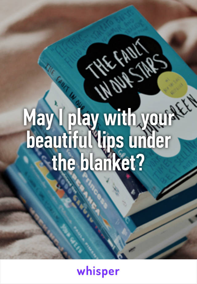 May I play with your beautiful lips under the blanket?