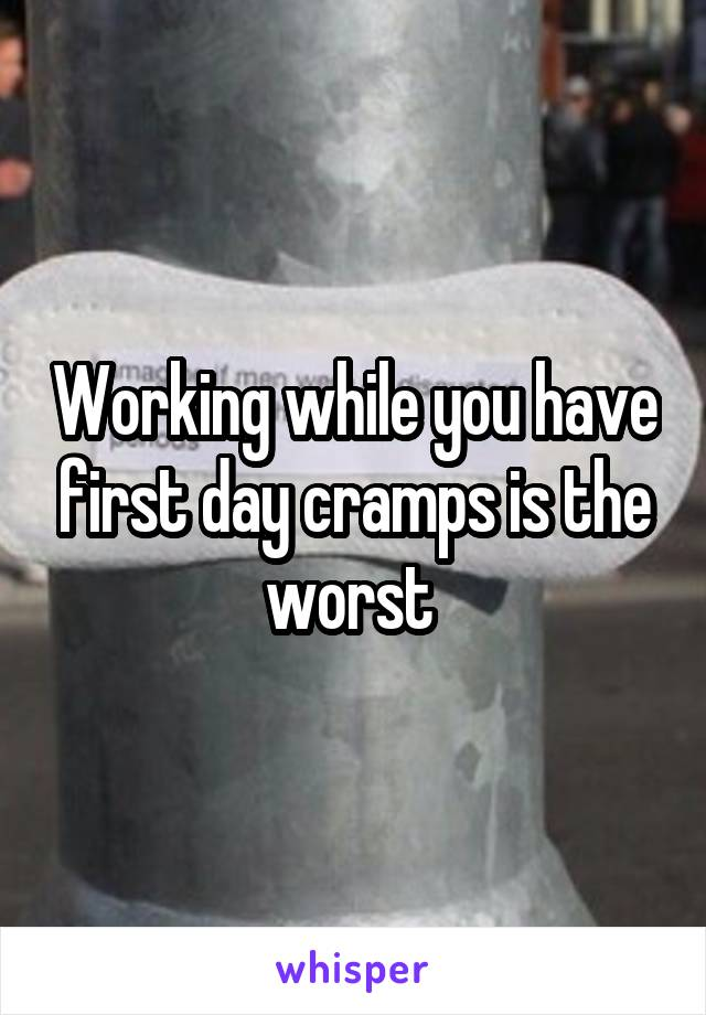 Working while you have first day cramps is the worst