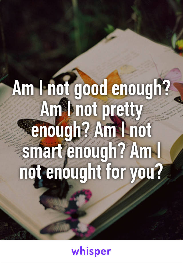 Am I not good enough? Am I not pretty enough? Am I not smart enough? Am I not enought for you?