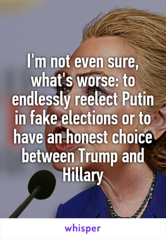 I'm not even sure, what's worse: to endlessly reelect Putin in fake elections or to have an honest choice between Trump and Hillary