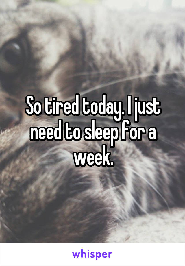 So tired today. I just need to sleep for a week.
