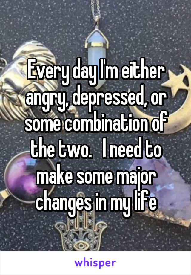 Every day I'm either angry, depressed, or some combination of the two.   I need to make some major changes in my life