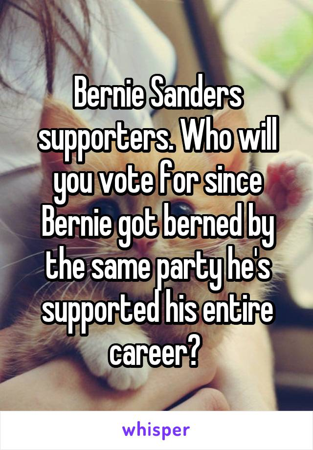 Bernie Sanders supporters. Who will you vote for since Bernie got berned by the same party he's supported his entire career?