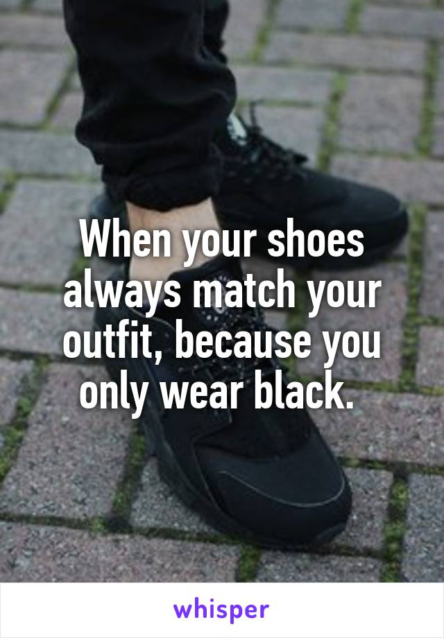 When your shoes always match your outfit, because you only wear black.